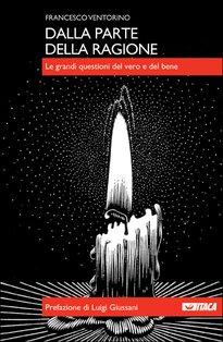 Dalla parte della ragione: Le grandi questioni del vero e del bene. Francesco Ventorino | Libro | Itacalibri