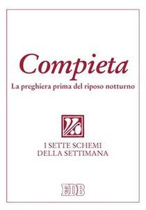 Compieta: La preghiera prima del riposo notturno<br>I sette schemi della settimana. Conferenza Episcopale Italiana | Libro | Itacalibri