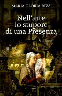 Nell'arte lo stupore di una Presenza: Premessa del card. Angelo Scola. Maria Gloria Riva | Libro | Itacalibri