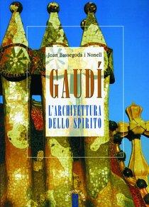 Gaudì: L'architettura dello spirito. Joan Bassegoda Nonell | Libro | Itacalibri