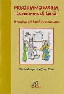 Preghiamo Maria, la mamma di Gesù: Il rosario dei bambini rinnovato. Alfredo Rava | Libro | Itacalibri