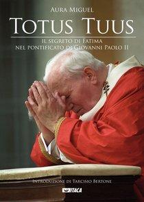 Totus tuus. Il segreto di Fatima nel pontificato di Giovanni Paolo II - Aura Miguel | Libro | Itacalibri