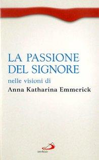 La passione del Signore nelle visioni di Anna Katharina Emmerick - Anna Katharina Emmerick | Libro | Itacalibri