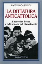 La dittatura anticattolica: Il caso don Bosco e l'altra faccia del Risorgimento. Antonio Socci | Libro | Itacalibri