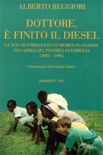 Dottore è finito il diesel: La vita quotidiana di un medico in Uganda, fra ammalati, poveri e guerriglia (1985-1996). Alberto Reggiori | Libro | Itacalibri