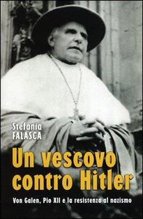 Un vescovo contro Hitler: Von Galen, Pio XII e la resistenza al nazismo. Stefania Falasca | Libro | Itacalibri