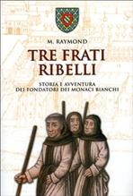 Tre frati ribelli: Storia e avventura dei fondatori dei monaci bianchi. M. Raymond | Libro | Itacalibri