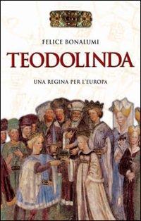 Teodolinda: Una regina per l'Europa. Felice Bonalumi | Libro | Itacalibri