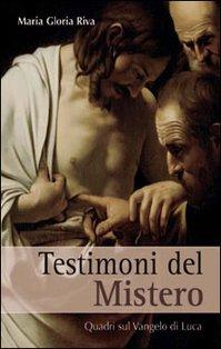 Testimoni del Mistero: Quadri sul Vangelo di Luca. Maria Gloria Riva | Libro | Itacalibri