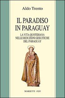 Il paradiso in Paraguay: La vita quotidiana nelle riduzioni gesuitiche del Paraguay. Aldo Trento | Libro | Itacalibri
