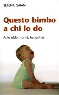 Questo bimbo a chi lo do: Asilo nido, nonni, babysitter... Serena Gaiani | Libro | Itacalibri