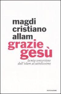 Grazie Gesù: La mia conversione dall'islam al cattolicesimo. Magdi Cristiano Allam | Libro | Itacalibri