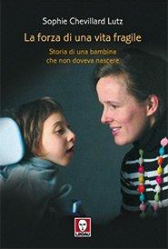 La forza di una vita fragile: Storia di una bambina che non doveva nascere. Lutz Sophie Chevillard | Libro | Itacalibri