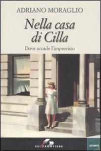 Nella casa di Cilla: Dove accade l'imprevisto. Adriano Moraglio | Libro | Itacalibri