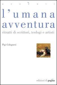 L'umana avventura: ritratti di scrittori, teologi e artisti. Pigi Colognesi | Libro | Itacalibri