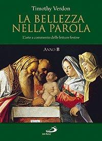 La bellezza nella parola: L'arte a commento delle letture festive<br>Anno B</br>. Timothy Verdon | Libro | Itacalibri
