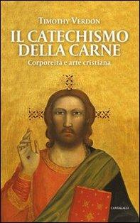 Il catechismo della carne: Corporeità e arte cristiana. Timothy Verdon | Libro | Itacalibri