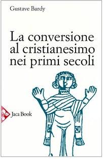 La conversione al cristianesimo nei primi secoli - Gustave Bardy | Libro | Itacalibri
