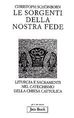 Le sorgenti della nostra fede: Liturgia e sacramenti nel Catechismo della Chiesa Cattolica. Christoph Schönborn | Libro | Itacalibri