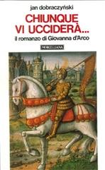 Chiunque vi ucciderà...: Il romanzo di Giovanna d'Arco. Jan Dobraczynski | Libro | Itacalibri
