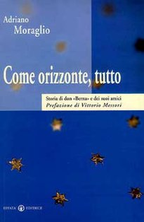 """Come orizzonte, tutto: Storia di don """"Berna"""" e dei suoi amici. Adriano Moraglio   Libro   Itacalibri"""