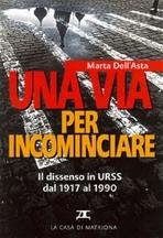 Una via per incominciare: Il dissenso nell'Urss dal 1917 al 1990. Marta Dell'Asta | Libro | Itacalibri