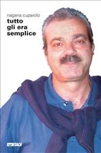 Tutto gli era semplice: La vita straordinaria vissuta nell'ordinario di Antonio Bucciante. Nagana Cupaiolo | Libro | Itacalibri
