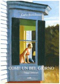 Come un bel giorno: Saggi letterari. Carlo Bortolozzo | Libro | Itacalibri