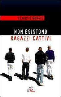 Non esistono ragazzi cattivi: Esperienze educative di un prete al Beccaria di Milano. Claudio Burgio | Libro | Itacalibri