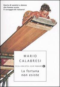 La fortuna non esiste: Storie di uomini e donne che hanno avuto il coraggio di rialzarsi. Mario Calabresi | Libro | Itacalibri