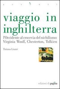 Viaggio in Inghilterra: L'Occidente al crocevia del nichilismo: Virginia Woolf, Chesterton, Tolkien. Tiziana Liuzzi | Libro | Itacalibri