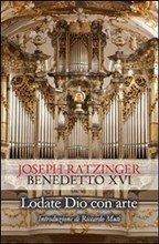 Lodate Dio con arte: Sul canto e la musica. Joseph Ratzinger, Benedetto XVI | Libro | Itacalibri