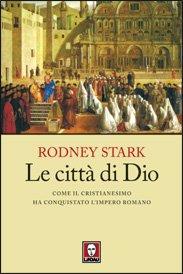 Le città di Dio: Come il cristianesimo ha conquistato l'impero romano. Rodney Stark | Libro | Itacalibri