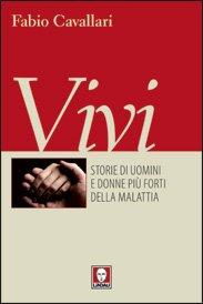 Vivi: Storie di uomini e donne più forti della malattia. Fabio Cavallari | Libro | Itacalibri