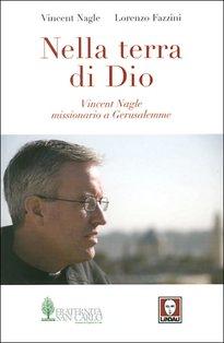Nella terra di Dio: Vincent Nagle missionario a Gerusalemme. Vincent Nagle, Lorenzo Fazzini   Libro   Itacalibri