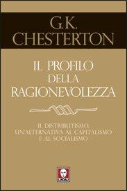 Il profilo della ragionevolezza: Il distributismo, un'alternativa al capitalismo e al socialismo. Gilbert Keith Chesterton | Libro | Itacalibri