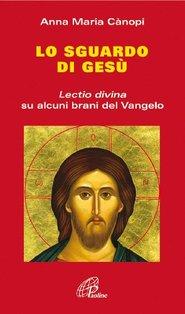 Lo sguardo di Gesù: <i>Lectio divina</i> su alcuni brani del Vangelo. Anna Maria Cànopi   Libro   Itacalibri