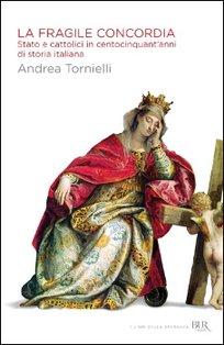 La fragile concordia: Stato e cattolici in centocinquant'anni di storia italiana. Andrea Tornielli   Libro   Itacalibri