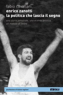 Enrico Zanotti. La politica che lascia il segno: Una storia personale, una vicenda politica, un metodo di lavoro. Fabio Cavallari | Libro | Itacalibri