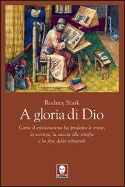 A gloria di Dio: Come il cristianesimo ha prodotto le eresie, la scienza, la caccia alle streghe e la fine della schiavitù. Rodney Stark | Libro | Itacalibri