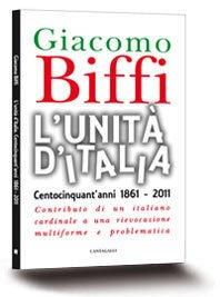 L'Unità d'Italia: Centocinquant'anni 1861-2011. Contributo di un italiano cardinale a una rievocazione multiforme e problematica. Giacomo Biffi | Libro | Itacalibri