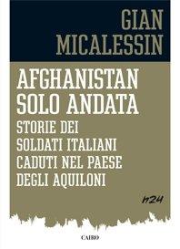 Afghanistan solo andata: Storie dei soldati italiani caduti nel paese degli aquiloni. Gian Micalessin   Libro   Itacalibri