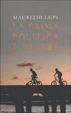 La prima politica è vivere - Maurizio Lupi | Libro | Itacalibri