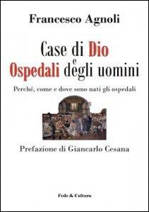 Case di Dio e Ospedali degli uomini: Perchè, come e dove sono nati gli ospedali. Francesco Mario Agnoli | Libro | Itacalibri