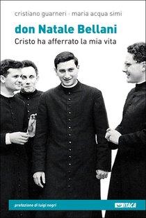 Don Natale Bellani: Cristo ha afferrato la mia vita. Maria Acqua Simi, Cristiano Guarneri | Libro | Itacalibri