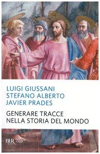 Generare tracce nella storia del mondo - Stefano Alberto, Javier Prades, Luigi Giussani | Libro | Itacalibri