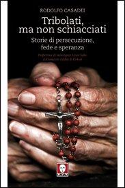 Tribolati, ma non schiacciati: Storie di persecuzione, fede e speranza. Rodolfo Casadei | Libro | Itacalibri