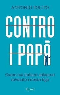 Contro i papà: Come noi italiani abbiamo rovinato i nostri figli. Antonio Polito | Libro | Itacalibri