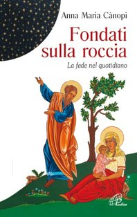 Fondati sulla roccia: La fede nel quotidiano. Anna Maria Cànopi | Libro | Itacalibri