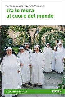 Tra le mura al cuore del mondo - Suor Maria Silvia Pirazzoli o.p. | Libro | Itacalibri